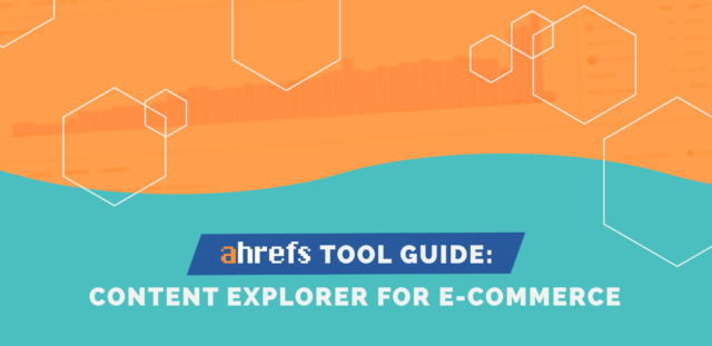 Ahrefs Tool Guide: Content Explorer for e-Commerce